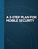 A 3-Step Plan for Mobile Security